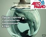 >Уфа протестует против строительства океанариума. Авторадио. Комментарий ВИТЫ - ВИДЕО